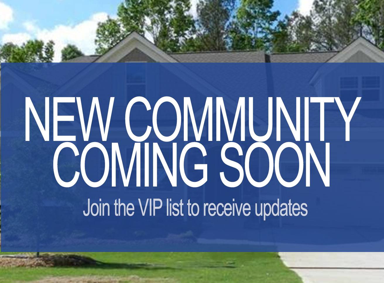 New Community Coming Soon. Join the VIP list to receive updates